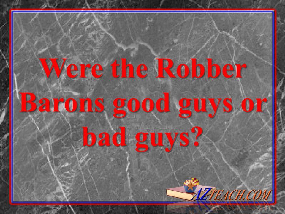 Were the Robber Barons good guys or bad guys