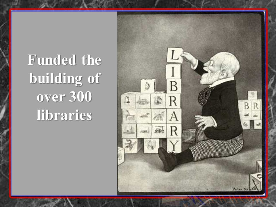 Funded the building of over 300 libraries