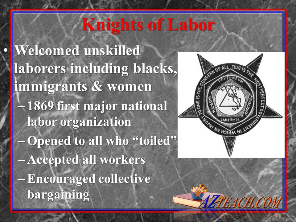 Knights of Labor Welcomed unskilled laborers including blacks, immigrants & women. 1869 first major national labor organization.