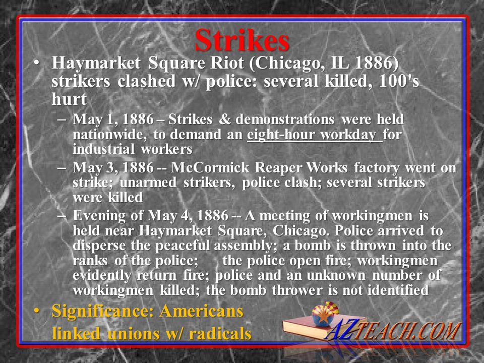 Strikes Haymarket Square Riot (Chicago, IL 1886) strikers clashed w/ police: several killed, 100 s hurt.
