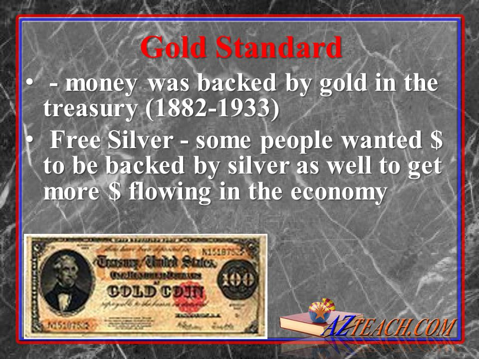 Gold Standard - money was backed by gold in the treasury (1882-1933)