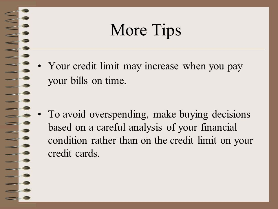 More Tips Your credit limit may increase when you pay your bills on time.