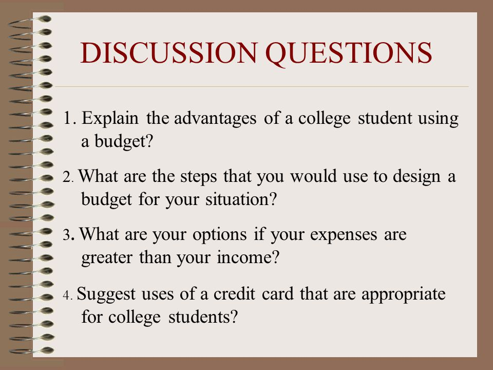 DISCUSSION QUESTIONS 1. Explain the advantages of a college student using a budget