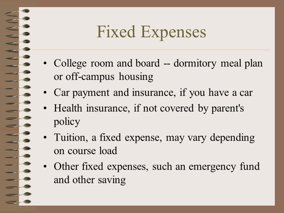 Fixed Expenses College room and board -- dormitory meal plan or off-campus housing. Car payment and insurance, if you have a car.