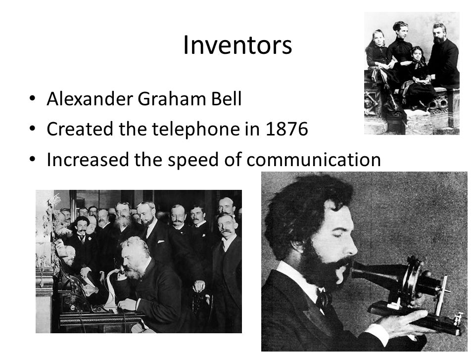 Inventors Alexander Graham Bell Created the telephone in 1876