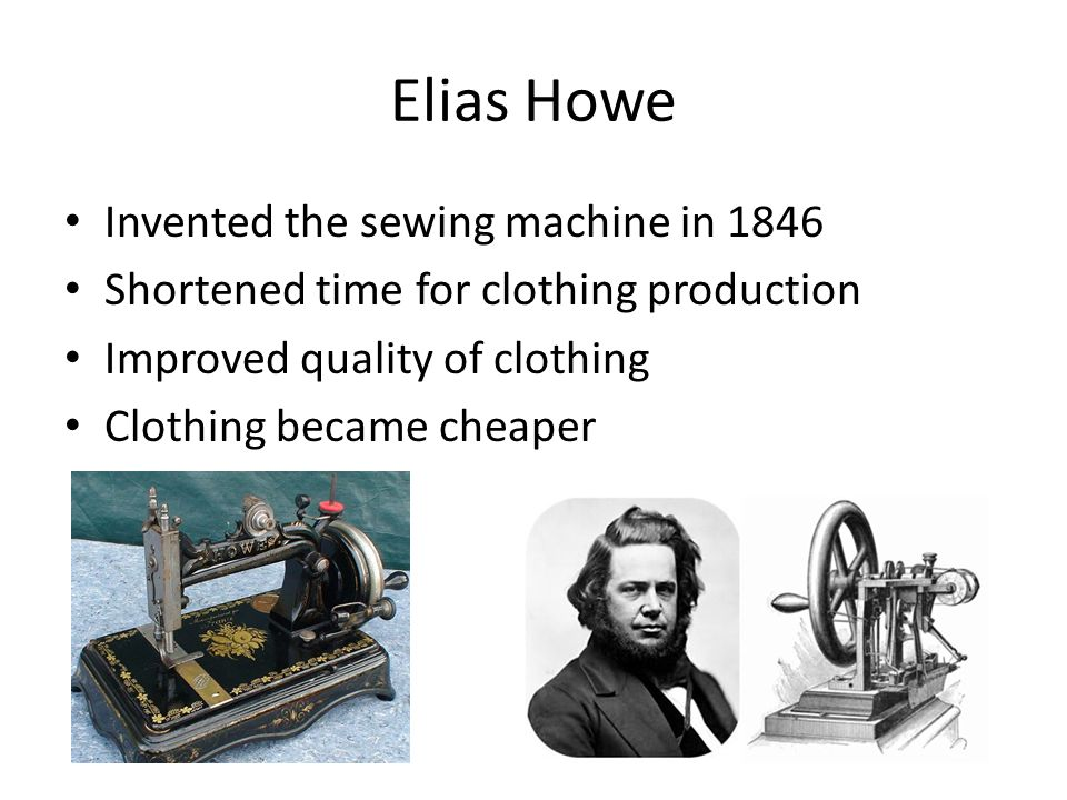 Elias Howe Invented the sewing machine in 1846