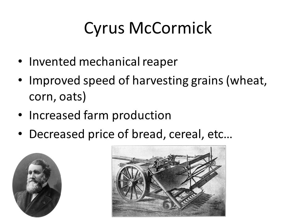 Cyrus McCormick Invented mechanical reaper