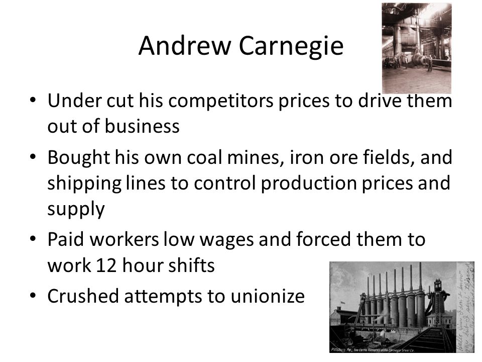 Andrew Carnegie Under cut his competitors prices to drive them out of business.
