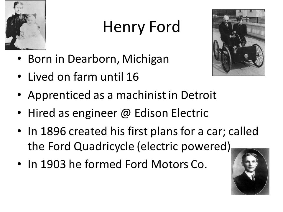 Henry Ford Born in Dearborn, Michigan Lived on farm until 16