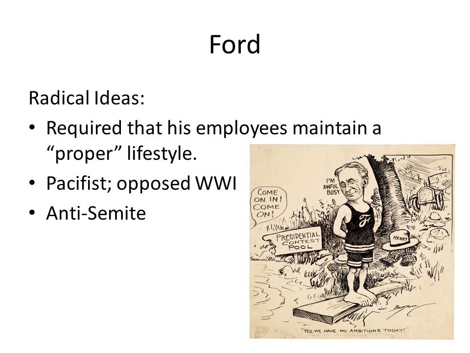 Ford Radical Ideas: Required that his employees maintain a proper lifestyle. Pacifist; opposed WWI.