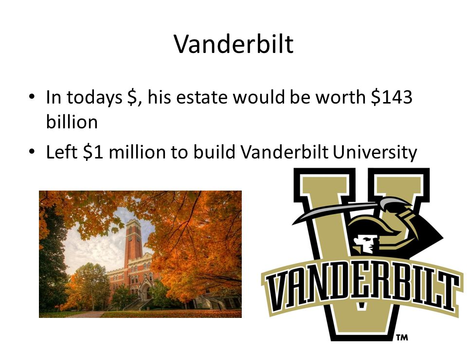 Vanderbilt In todays $, his estate would be worth $143 billion