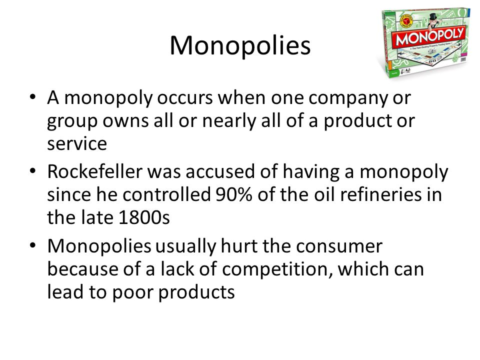 Monopolies A monopoly occurs when one company or group owns all or nearly all of a product or service.