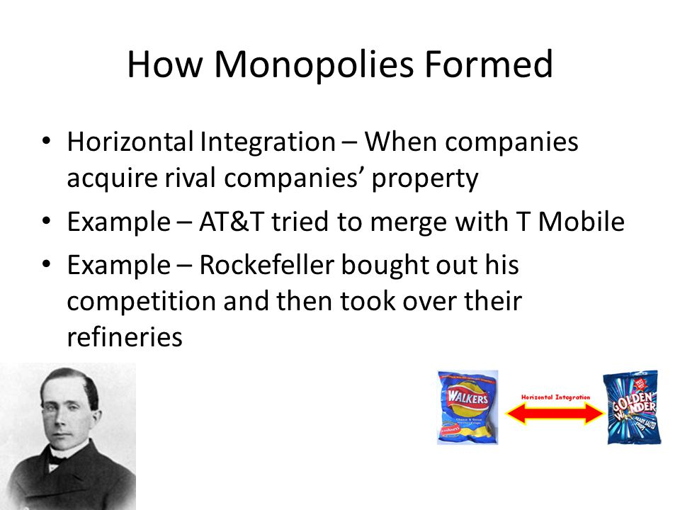 How Monopolies Formed Horizontal Integration – When companies acquire rival companies' property. Example – AT&T tried to merge with T Mobile.
