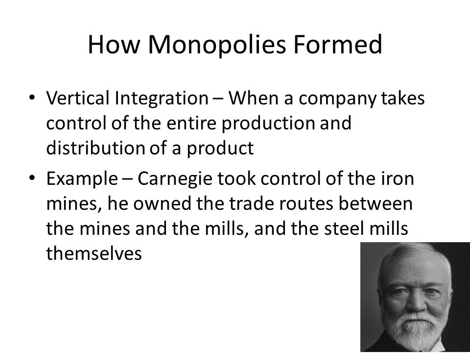 How Monopolies Formed Vertical Integration – When a company takes control of the entire production and distribution of a product.