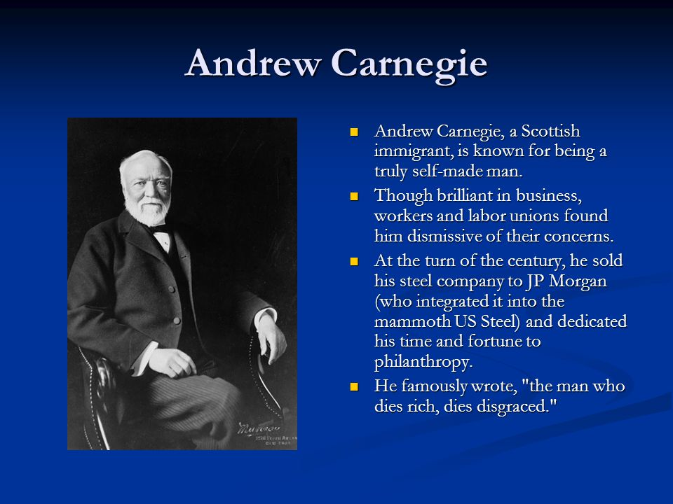 Andrew Carnegie Andrew Carnegie, a Scottish immigrant, is known for being a truly self-made man.