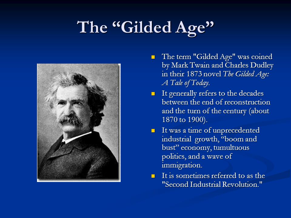 The Gilded Age The term Gilded Age was coined by Mark Twain and Charles Dudley in their 1873 novel The Gilded Age: A Tale of Today.