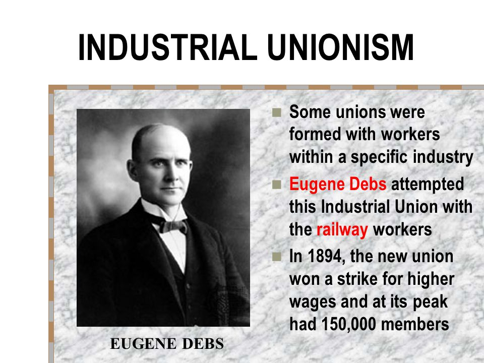 INDUSTRIAL UNIONISM Some unions were formed with workers within a specific industry.