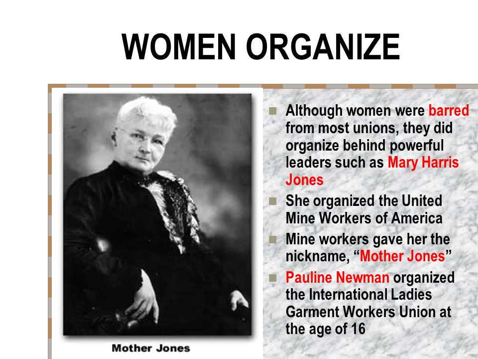 WOMEN ORGANIZE Although women were barred from most unions, they did organize behind powerful leaders such as Mary Harris Jones.