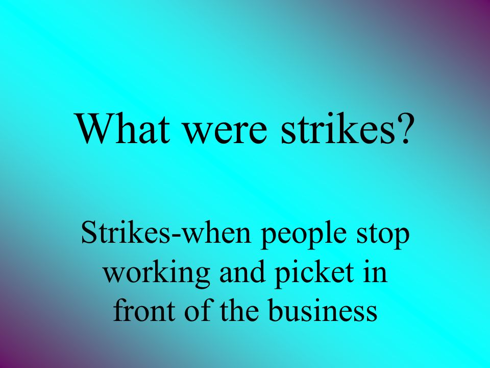Strikes-when people stop working and picket in front of the business
