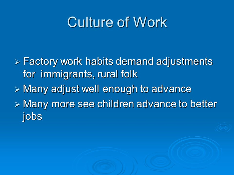 Culture of Work Factory work habits demand adjustments for immigrants, rural folk. Many adjust well enough to advance.