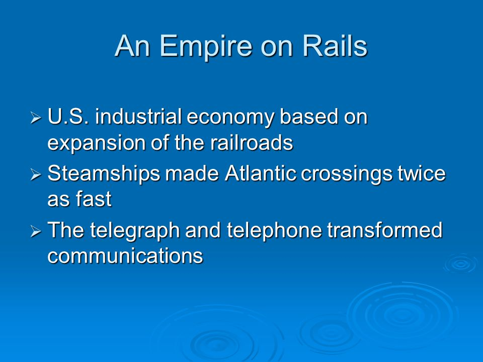 An Empire on Rails U.S. industrial economy based on expansion of the railroads. Steamships made Atlantic crossings twice as fast.