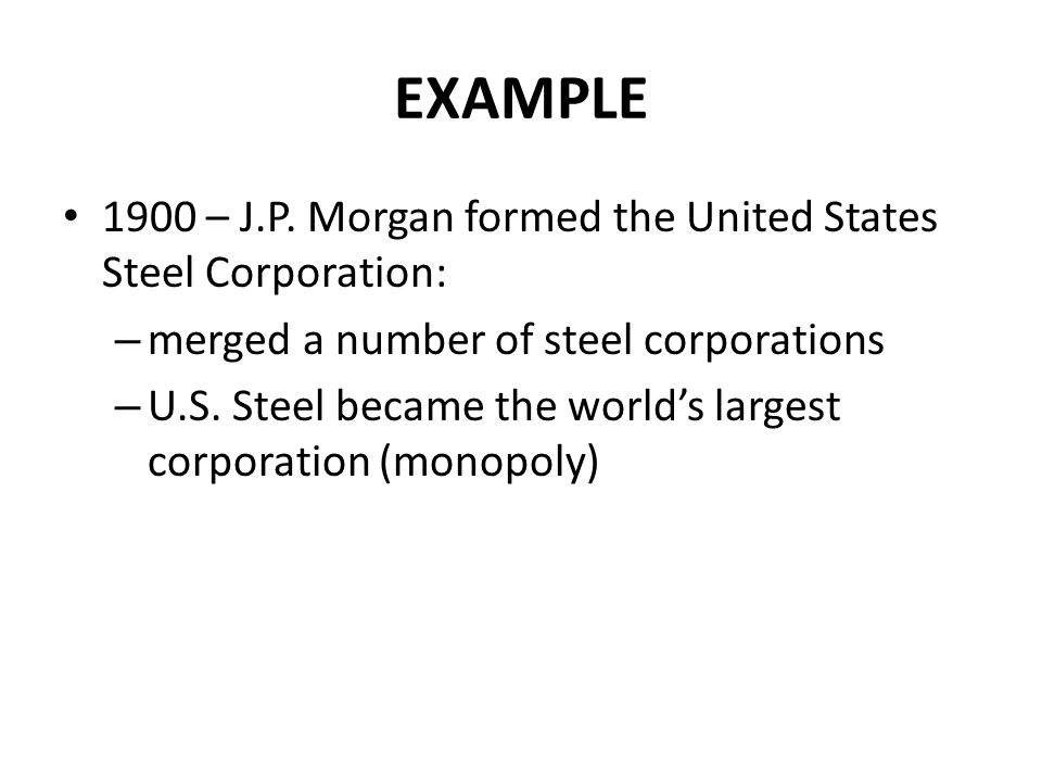 EXAMPLE 1900 – J.P. Morgan formed the United States Steel Corporation: