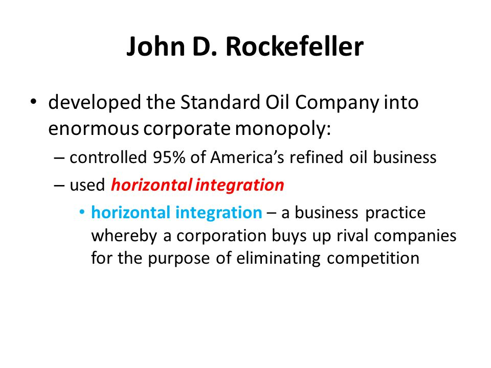 John D. Rockefeller developed the Standard Oil Company into enormous corporate monopoly: controlled 95% of America's refined oil business.