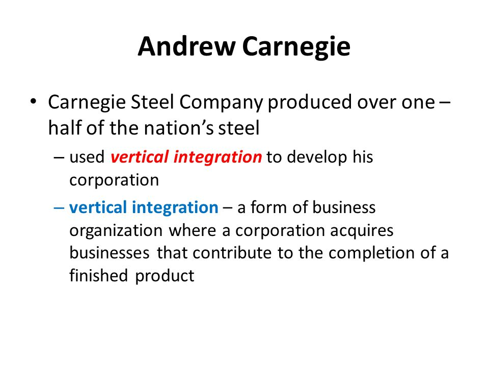 Andrew Carnegie Carnegie Steel Company produced over one – half of the nation's steel. used vertical integration to develop his corporation.