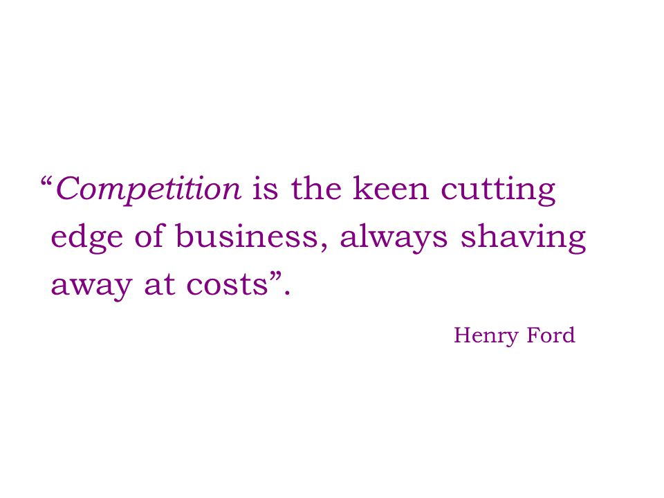 Competition is the keen cutting edge of business, always shaving away at costs . Henry Ford