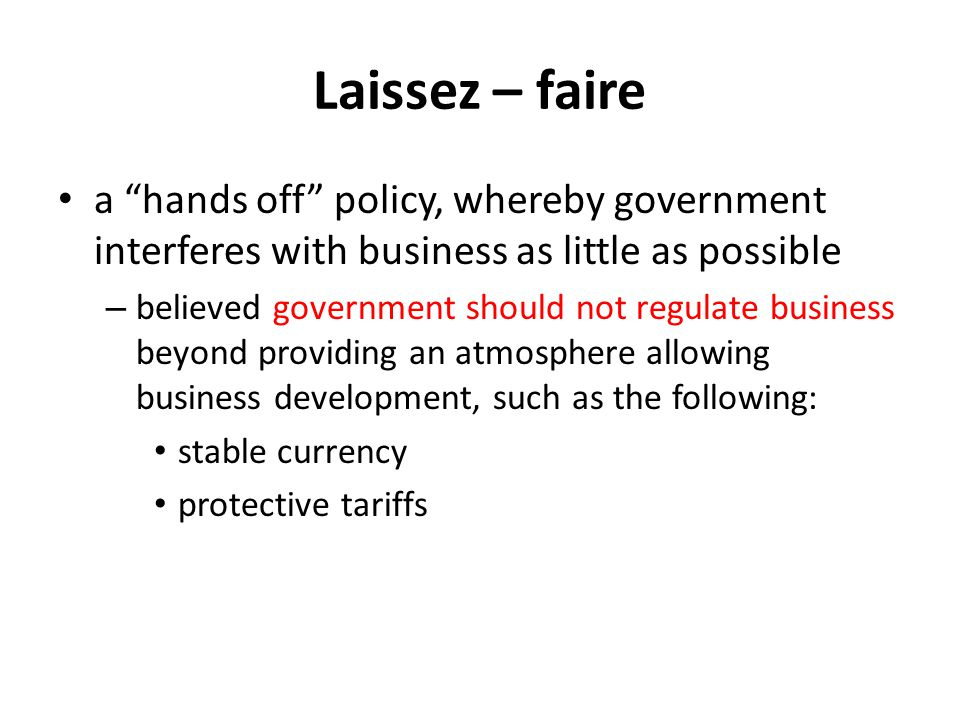 Laissez – faire a hands off policy, whereby government interferes with business as little as possible.
