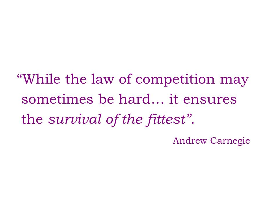While the law of competition may sometimes be hard… it ensures the survival of the fittest .