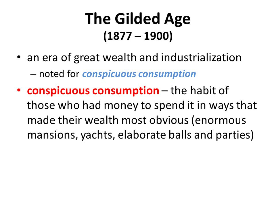 The Gilded Age (1877 – 1900) an era of great wealth and industrialization. noted for conspicuous consumption.