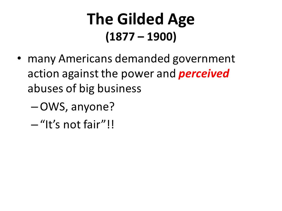 The Gilded Age (1877 – 1900) many Americans demanded government action against the power and perceived abuses of big business.