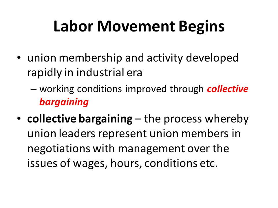 Labor Movement Begins union membership and activity developed rapidly in industrial era. working conditions improved through collective bargaining.