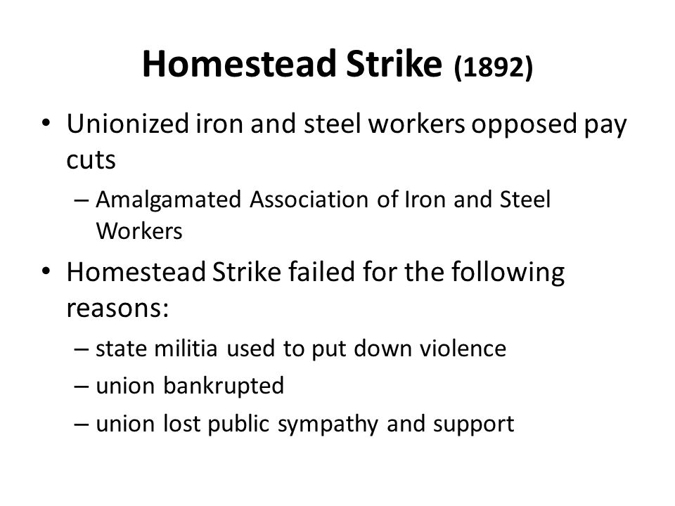 Homestead Strike (1892) Unionized iron and steel workers opposed pay cuts. Amalgamated Association of Iron and Steel Workers.