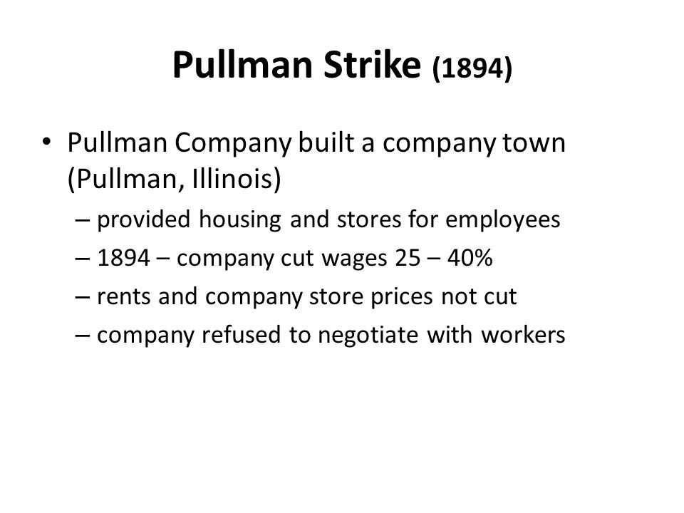 Pullman Strike (1894) Pullman Company built a company town (Pullman, Illinois) provided housing and stores for employees.