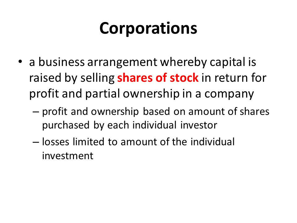 Corporations a business arrangement whereby capital is raised by selling shares of stock in return for profit and partial ownership in a company.