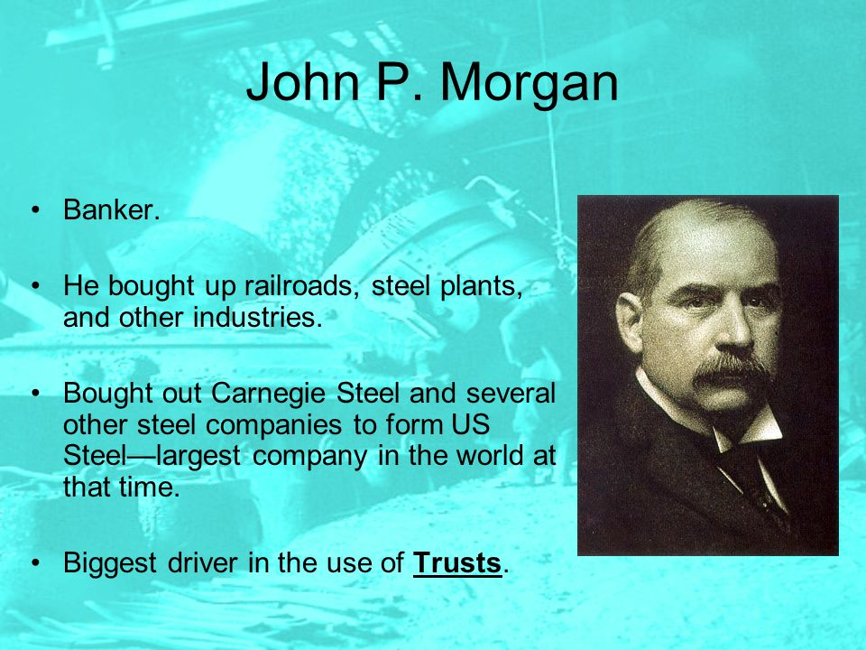 John P. Morgan Banker. He bought up railroads, steel plants, and other industries.