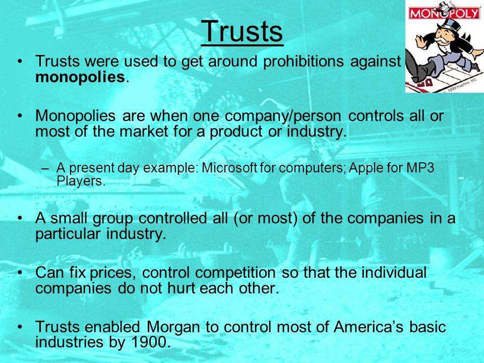 Trusts Trusts were used to get around prohibitions against monopolies.