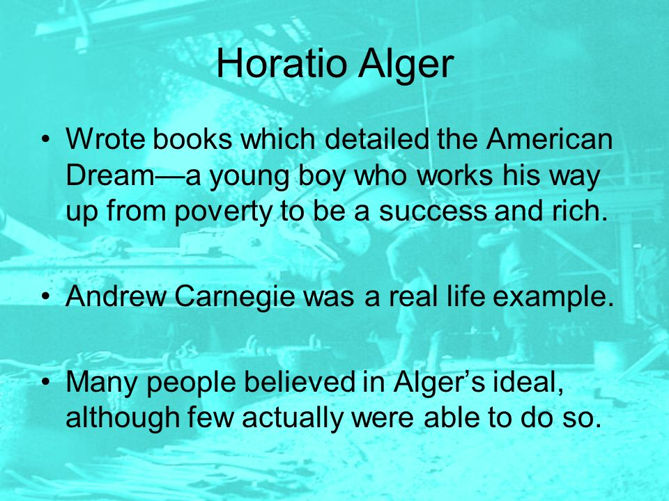Horatio Alger Wrote books which detailed the American Dream—a young boy who works his way up from poverty to be a success and rich.