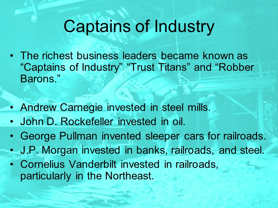 Captains of Industry The richest business leaders became known as Captains of Industry Trust Titans and Robber Barons.