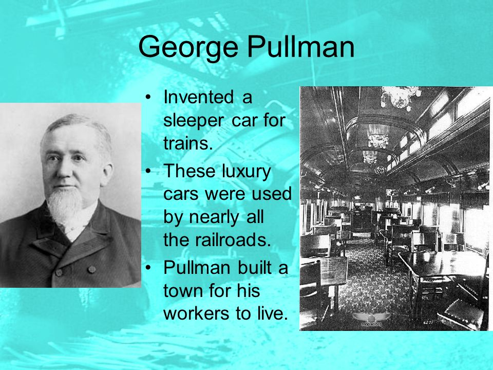 George Pullman Invented a sleeper car for trains.