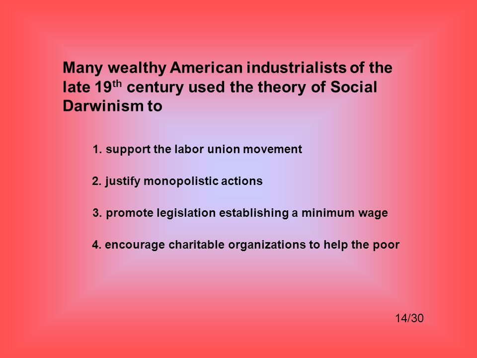 Many wealthy American industrialists of the late 19th century used the theory of Social Darwinism to