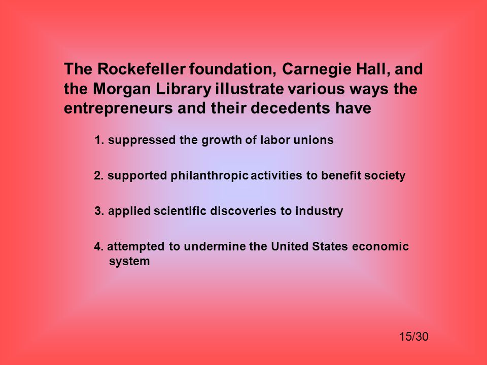 The Rockefeller foundation, Carnegie Hall, and the Morgan Library illustrate various ways the entrepreneurs and their decedents have