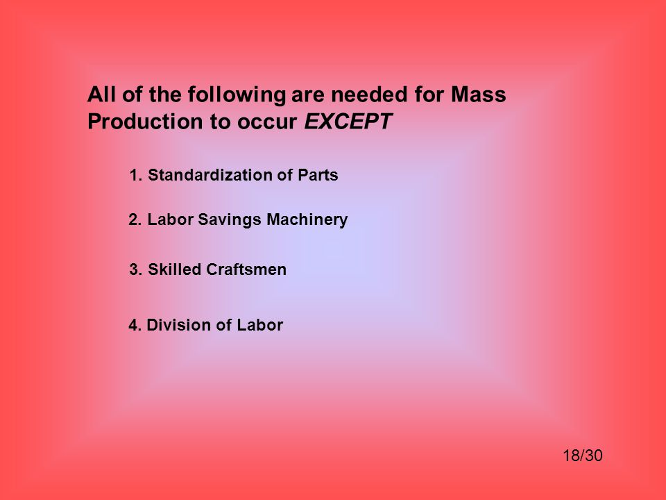 All of the following are needed for Mass Production to occur EXCEPT