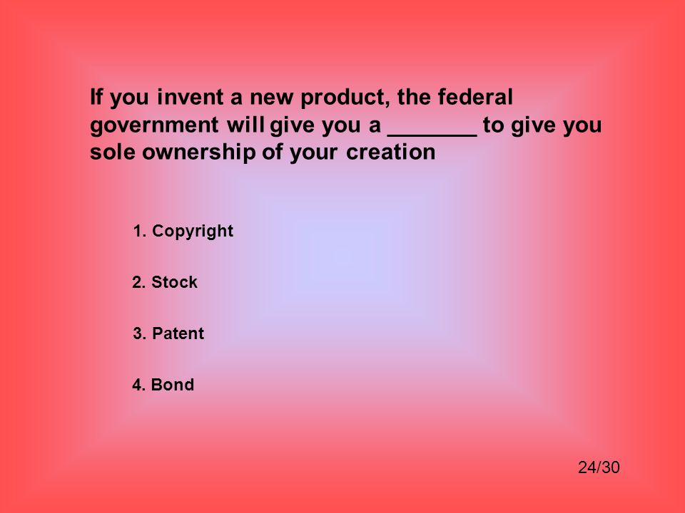 If you invent a new product, the federal government will give you a _______ to give you sole ownership of your creation