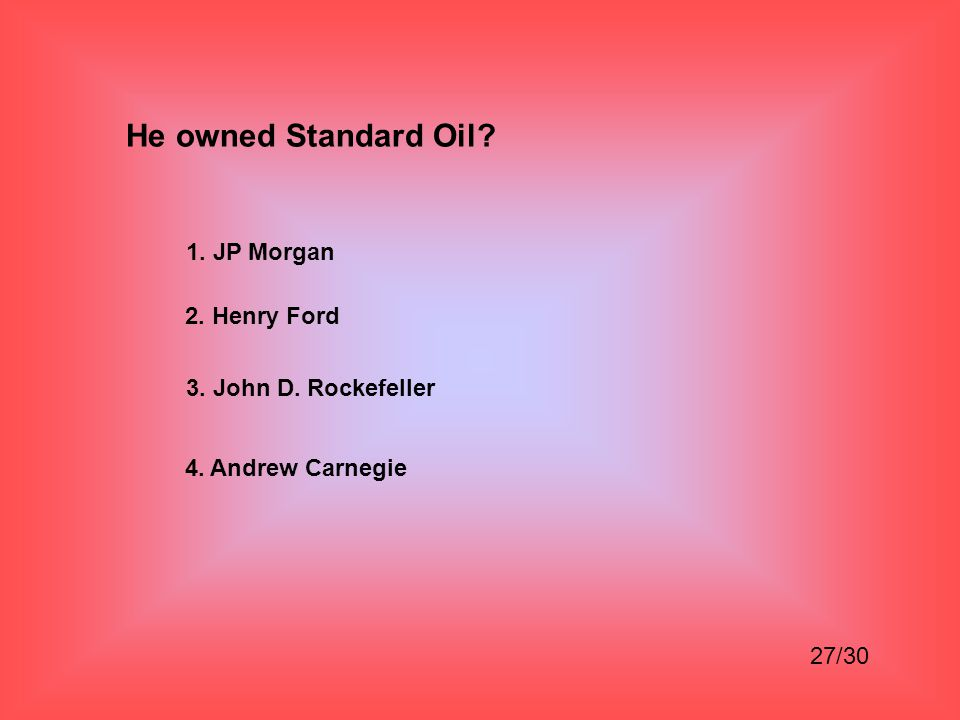 He owned Standard Oil 1. JP Morgan 2. Henry Ford