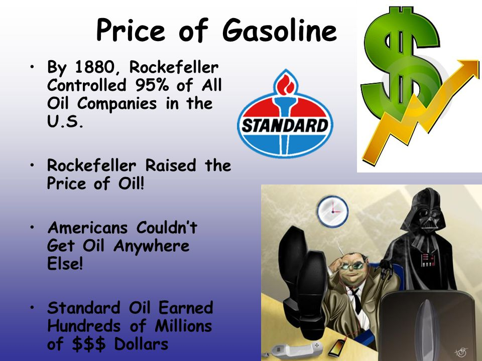 Price of Gasoline By 1880, Rockefeller Controlled 95% of All Oil Companies in the U.S. Rockefeller Raised the Price of Oil!