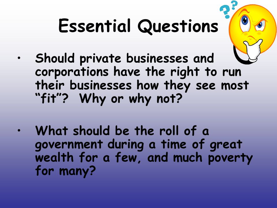 Essential Questions Should private businesses and corporations have the right to run their businesses how they see most fit Why or why not