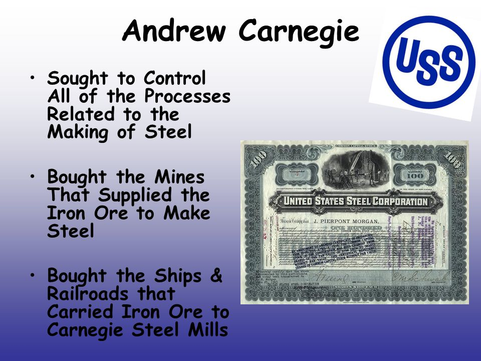 Andrew Carnegie Sought to Control All of the Processes Related to the Making of Steel. Bought the Mines That Supplied the Iron Ore to Make Steel.